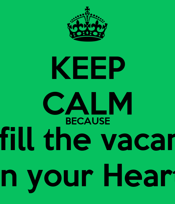 KEEP CALM BECAUSE I'd fill the vacancy In your Heart