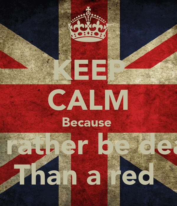 KEEP CALM Because  I'd rather be dead  Than a red