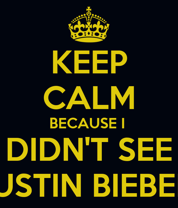 KEEP CALM BECAUSE I  DIDN'T SEE JUSTIN BIEBER