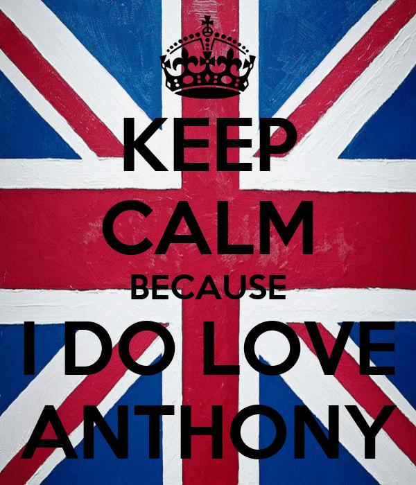 KEEP CALM BECAUSE I DO LOVE ANTHONY