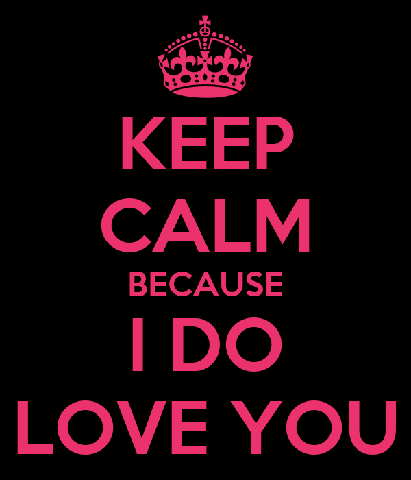 KEEP CALM BECAUSE I DO LOVE YOU