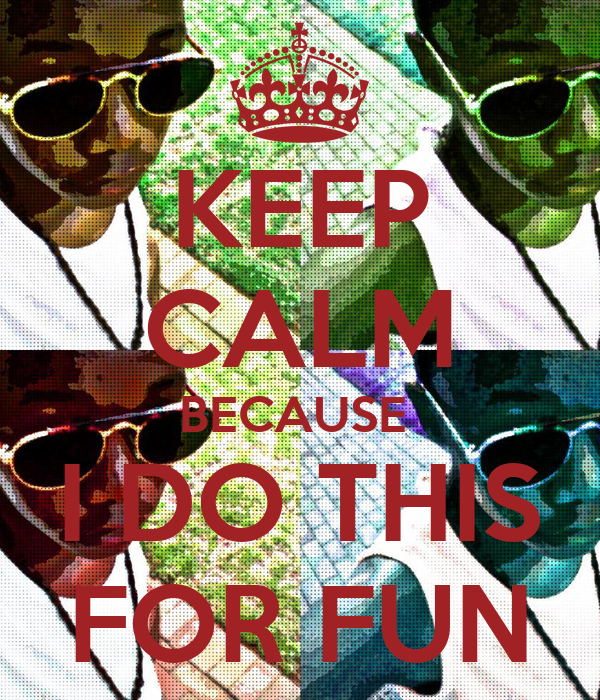 KEEP CALM BECAUSE  I DO THIS FOR FUN