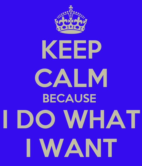 KEEP CALM BECAUSE  I DO WHAT I WANT