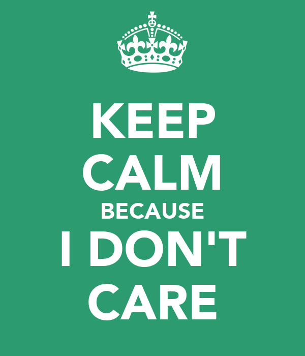 KEEP CALM BECAUSE I DON'T CARE