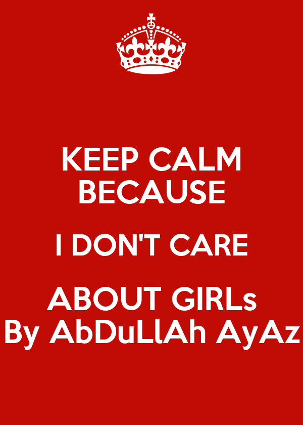 KEEP CALM BECAUSE I DON'T CARE ABOUT GIRLs By AbDuLlAh AyAz