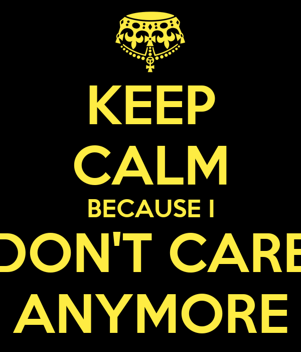 KEEP CALM BECAUSE I DON'T CARE ANYMORE