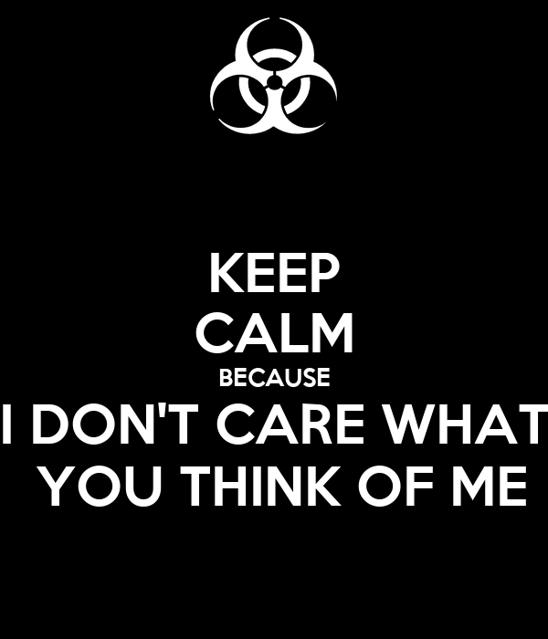 KEEP CALM BECAUSE I DON'T CARE WHAT  YOU THINK OF ME