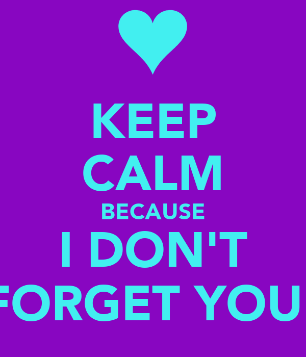 KEEP CALM BECAUSE I DON'T FORGET YOU!