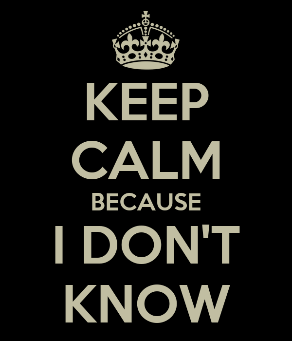 KEEP CALM BECAUSE I DON'T KNOW