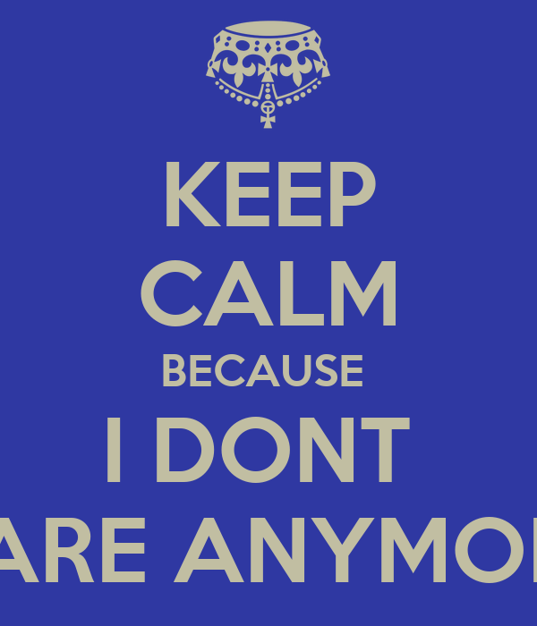 KEEP CALM BECAUSE  I DONT  CARE ANYMORE