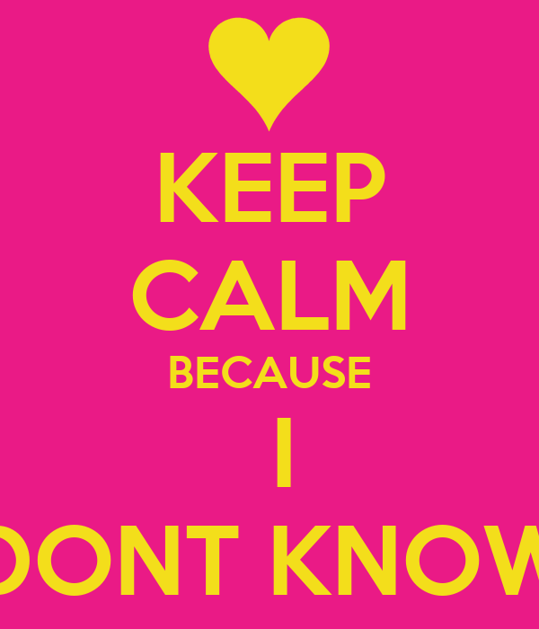 KEEP CALM BECAUSE  I DONT KNOW