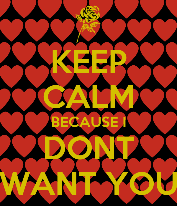 KEEP CALM BECAUSE I DONT WANT YOU