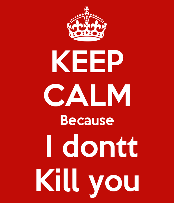 KEEP CALM Because  I dontt Kill you