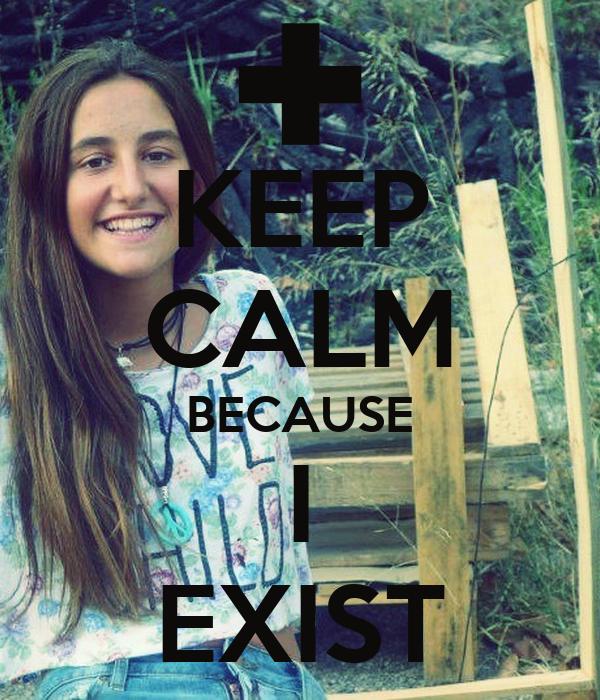 KEEP CALM BECAUSE I EXIST