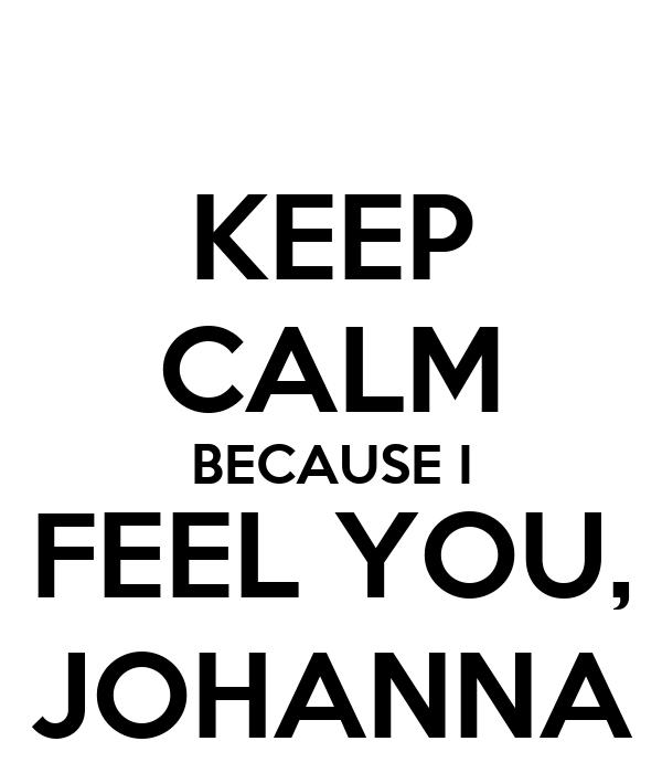 KEEP CALM BECAUSE I FEEL YOU, JOHANNA