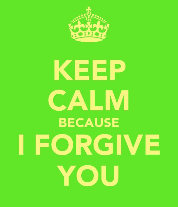 KEEP CALM BECAUSE I FORGIVE YOU