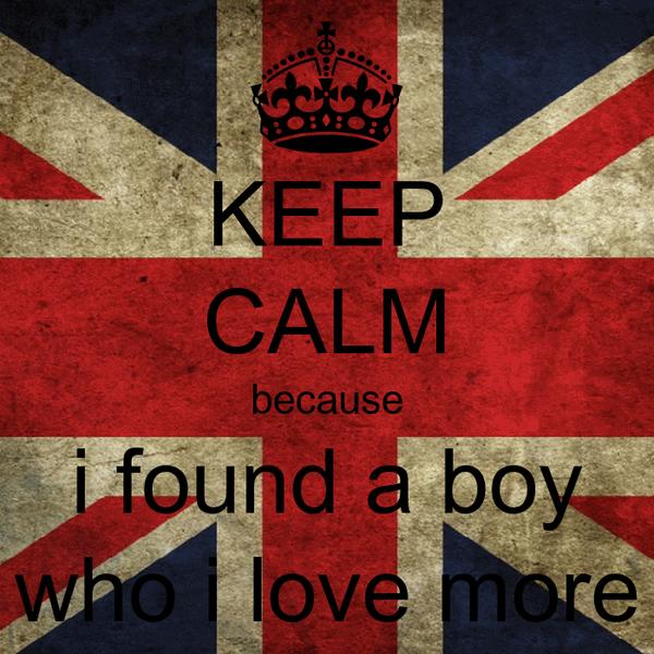 KEEP CALM because i found a boy who i love more