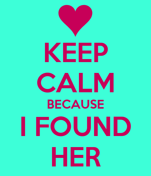 KEEP CALM BECAUSE I FOUND HER
