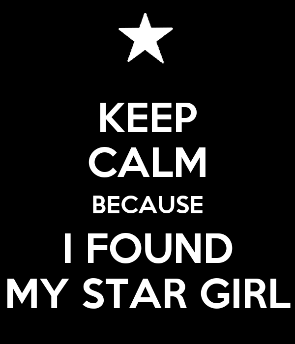 KEEP CALM BECAUSE I FOUND MY STAR GIRL