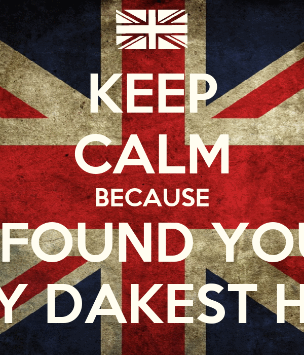 KEEP CALM BECAUSE I FOUND YOU IN MY DAKEST HOUR