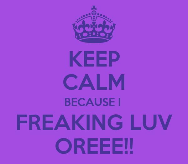 KEEP CALM BECAUSE I  FREAKING LUV OREEE!!