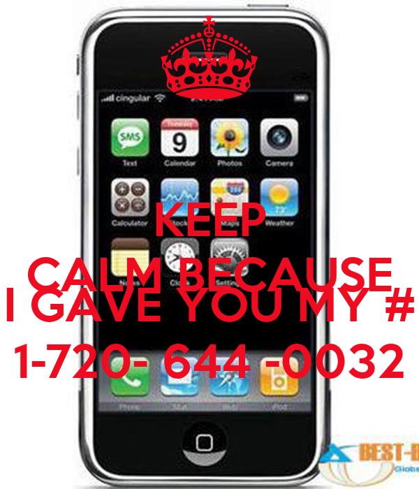 KEEP CALM BECAUSE  I GAVE YOU MY # 1-720- 644 -0032
