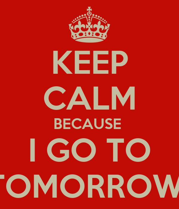 KEEP CALM BECAUSE  I GO TO TOMORROWl