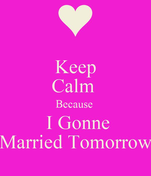 Keep Calm  Because   I Gonne Married Tomorrow