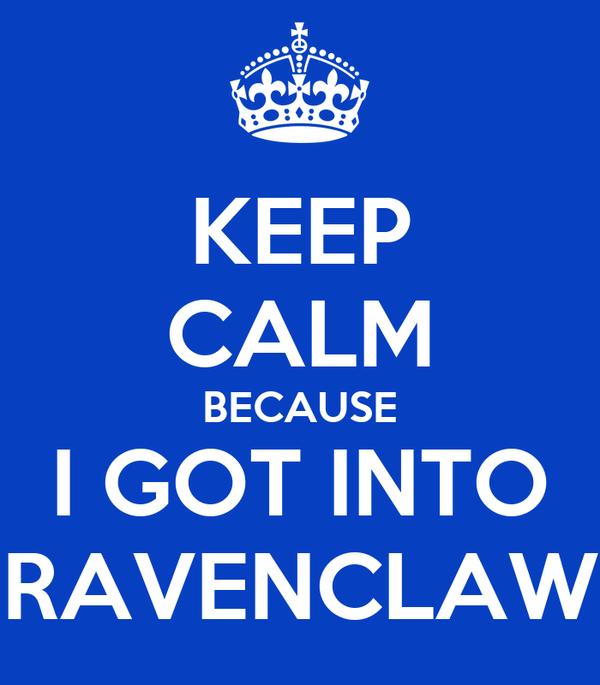 KEEP CALM BECAUSE I GOT INTO RAVENCLAW