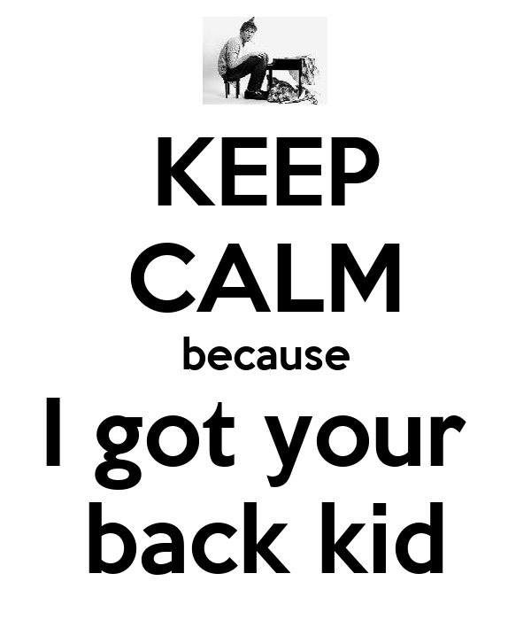 KEEP CALM because I got your  back kid