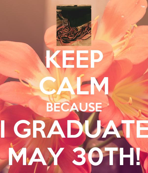 KEEP CALM BECAUSE I GRADUATE MAY 30TH!