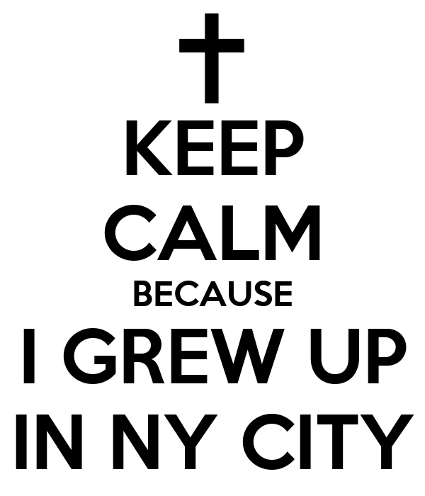 KEEP CALM BECAUSE I GREW UP IN NY CITY