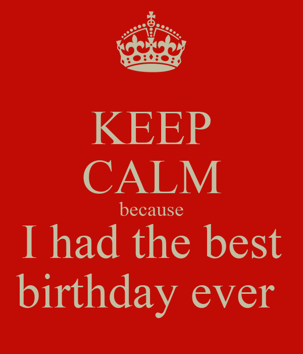 KEEP CALM because I had the best birthday ever