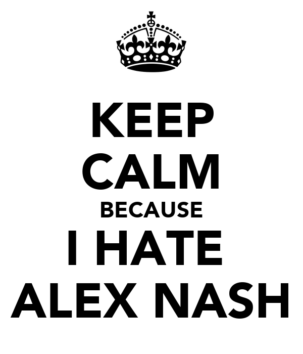 KEEP CALM BECAUSE I HATE  ALEX NASH