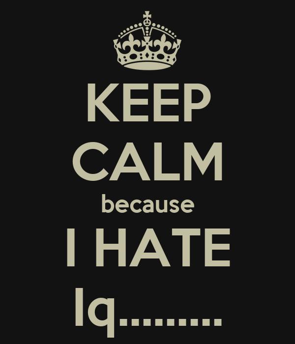 KEEP CALM because I HATE Iq.........