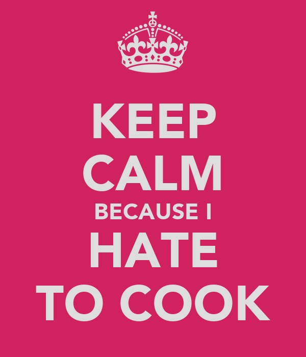 KEEP CALM BECAUSE I HATE TO COOK
