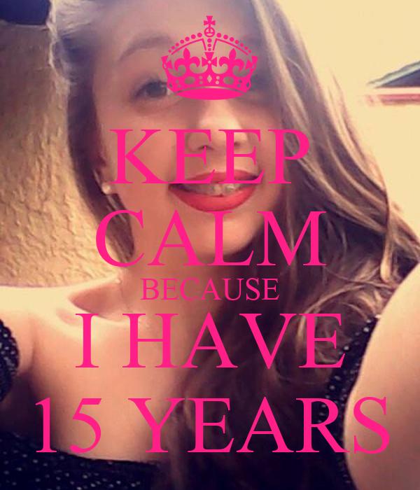 KEEP CALM BECAUSE I HAVE 15 YEARS
