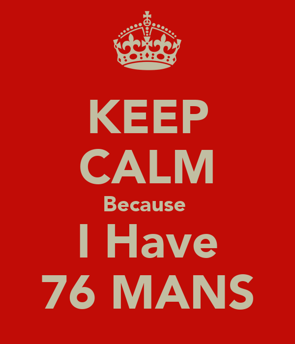 KEEP CALM Because  I Have 76 MANS