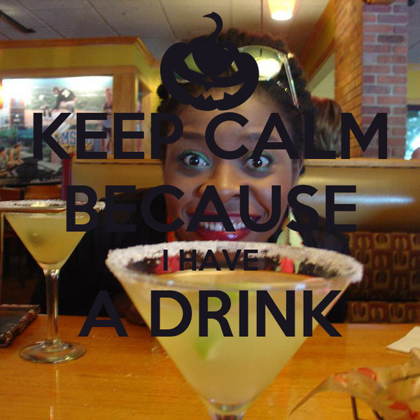 KEEP CALM BECAUSE I HAVE A DRINK