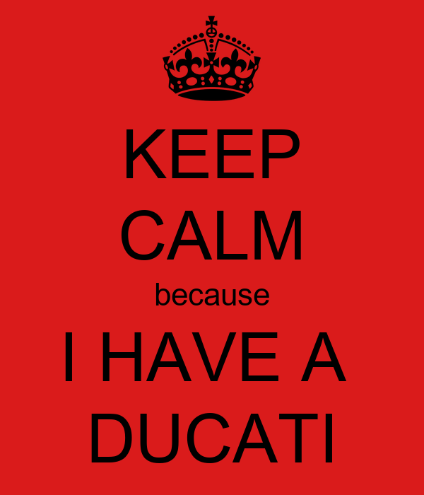 KEEP CALM because I HAVE A  DUCATI