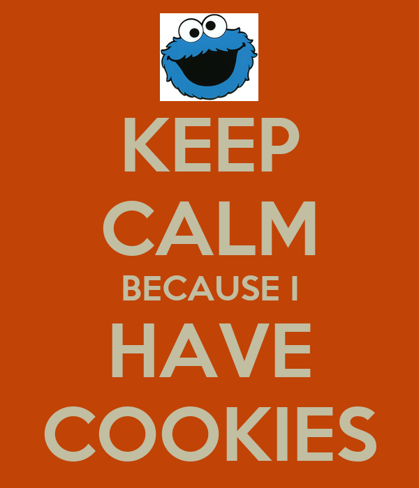 KEEP CALM BECAUSE I HAVE COOKIES