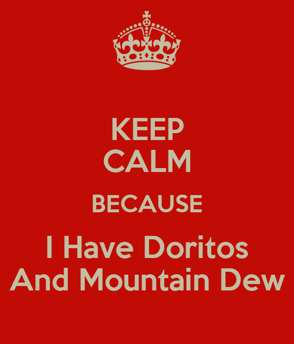 KEEP CALM BECAUSE I Have Doritos And Mountain Dew