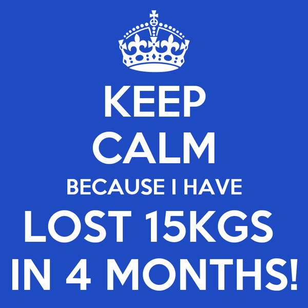 KEEP CALM BECAUSE I HAVE LOST 15KGS   IN 4 MONTHS!