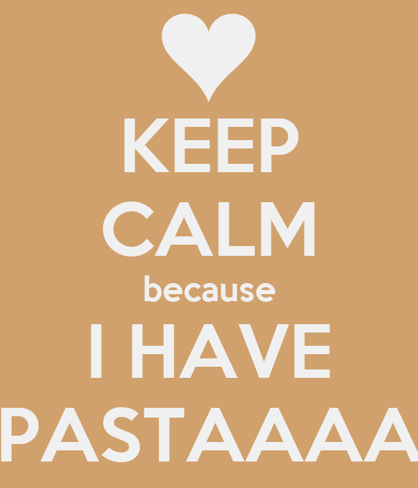 KEEP CALM because I HAVE PASTAAAA