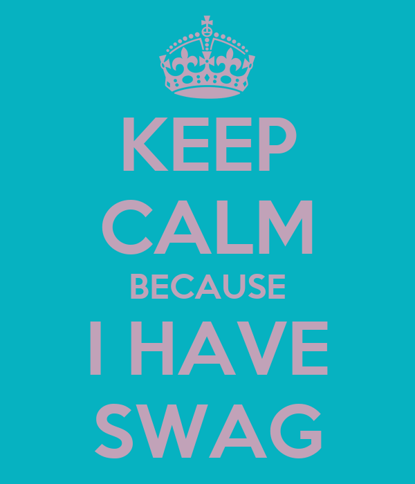 KEEP CALM BECAUSE I HAVE SWAG