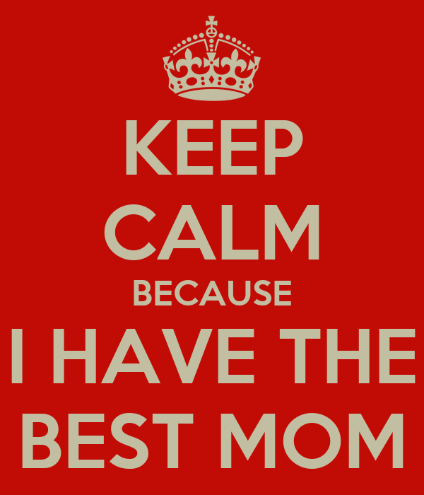 KEEP CALM BECAUSE I HAVE THE BEST MOM