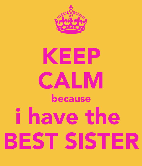 KEEP CALM because i have the  BEST SISTER