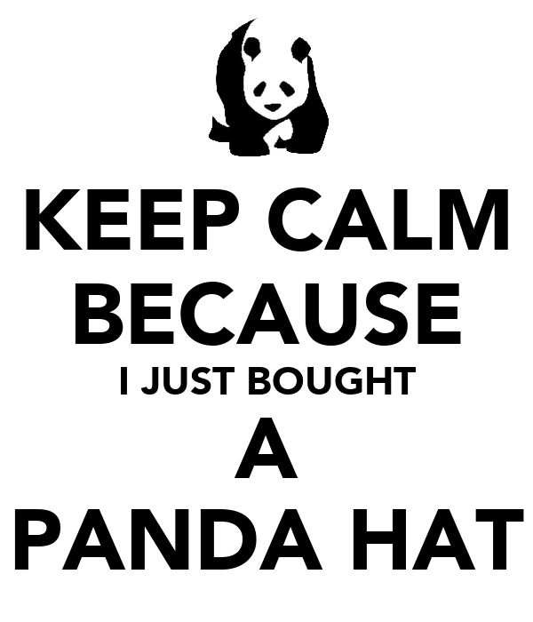 KEEP CALM BECAUSE I JUST BOUGHT A PANDA HAT