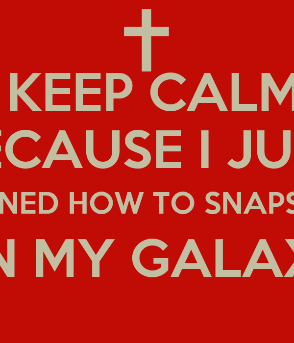 KEEP CALM BECAUSE I JUST LEARNED HOW TO SNAPSHOT  ON MY GALAXY