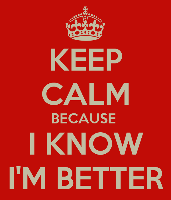 KEEP CALM BECAUSE  I KNOW I'M BETTER